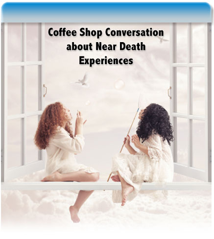 Coffee shop Conversation about Near Death Experiences